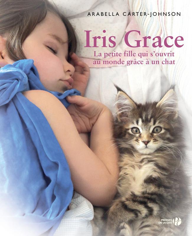 Iris Grace, La petite fille qui s'ouvrit au monde grâce à un chat - Arabella Carter-Johnson - Editions Presses de la Cité