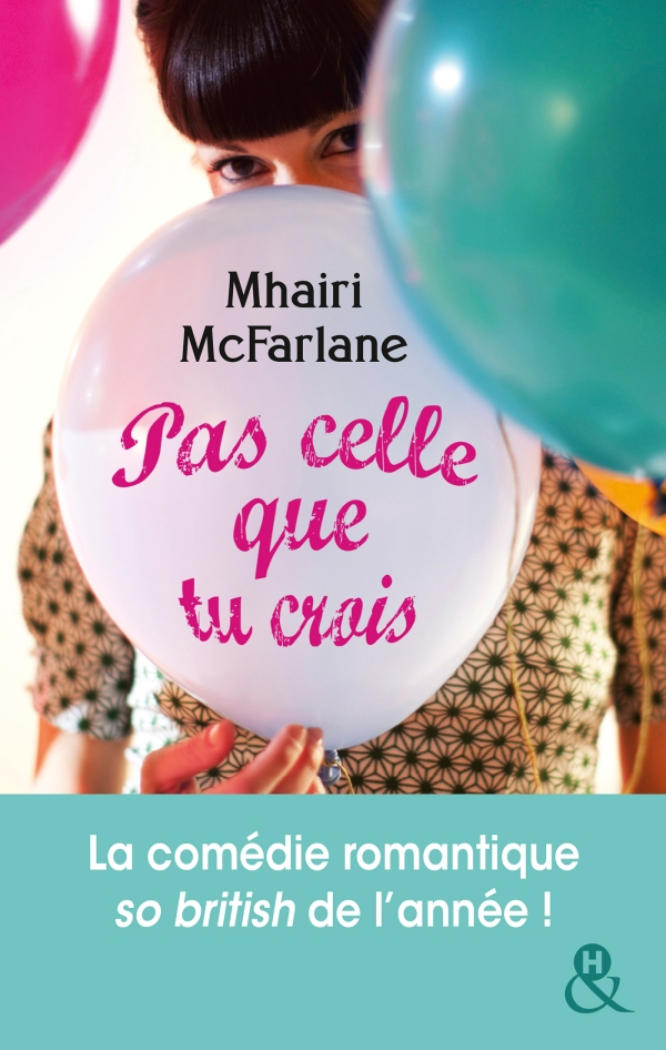 Pas celle que tu crois – Mairi McFarlane – Editions Harlequin & H